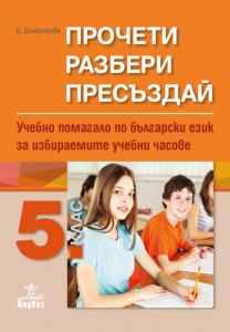 Прочети, разбери, пресъздай. Учебно помагало по български език за избираемите учебни часове за 5. клас