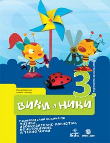 Вики и Ники. Познавателна книжка по музика, изобразително изкуство, конструиране и технологии за 3. подготвителна група в детската градина и училището